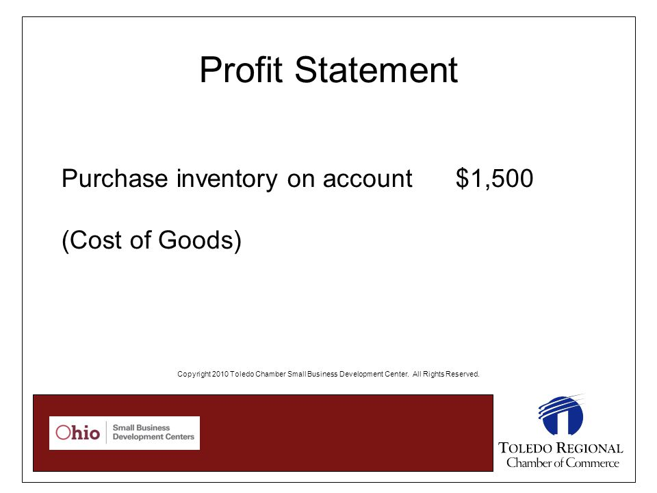 Profit Statement Purchase inventory on account $1,500 (Cost of Goods) Copyright 2010 Toledo Chamber Small Business Development Center.