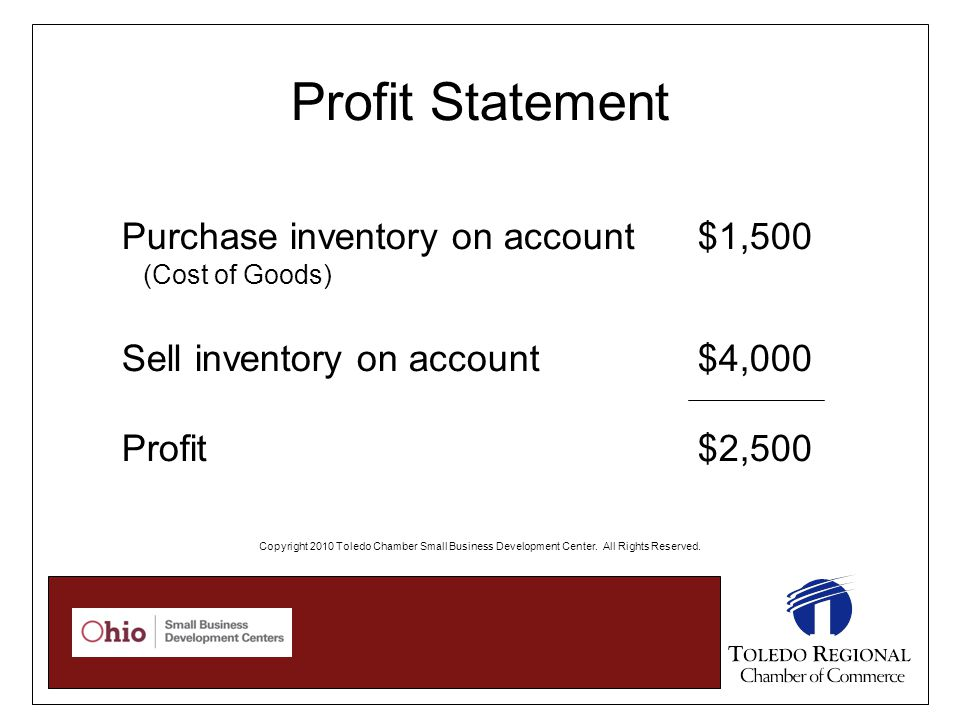 Profit Statement Purchase inventory on account $1,500 (Cost of Goods) Sell inventory on account $4,000 Profit $2,500 Copyright 2010 Toledo Chamber Small Business Development Center.