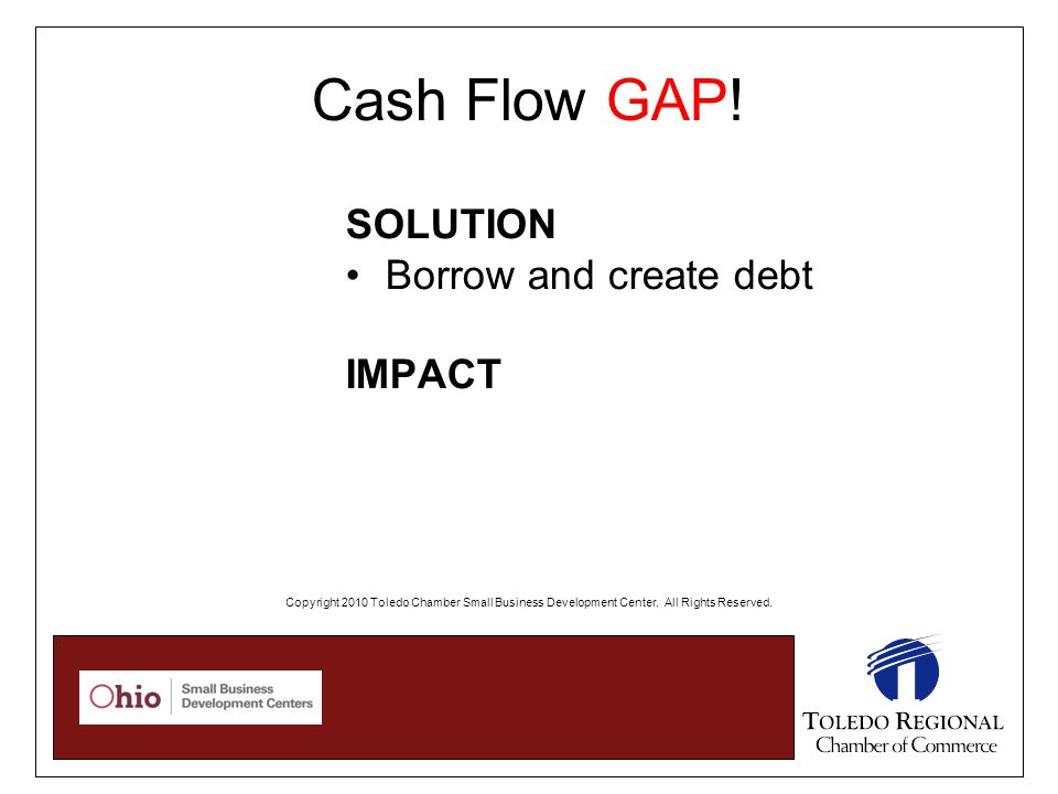 Cash Flow GAP! SOLUTION Borrow and create debt IMPACT Copyright 2010 Toledo Chamber Small Business Development Center. All Rights Reserved.