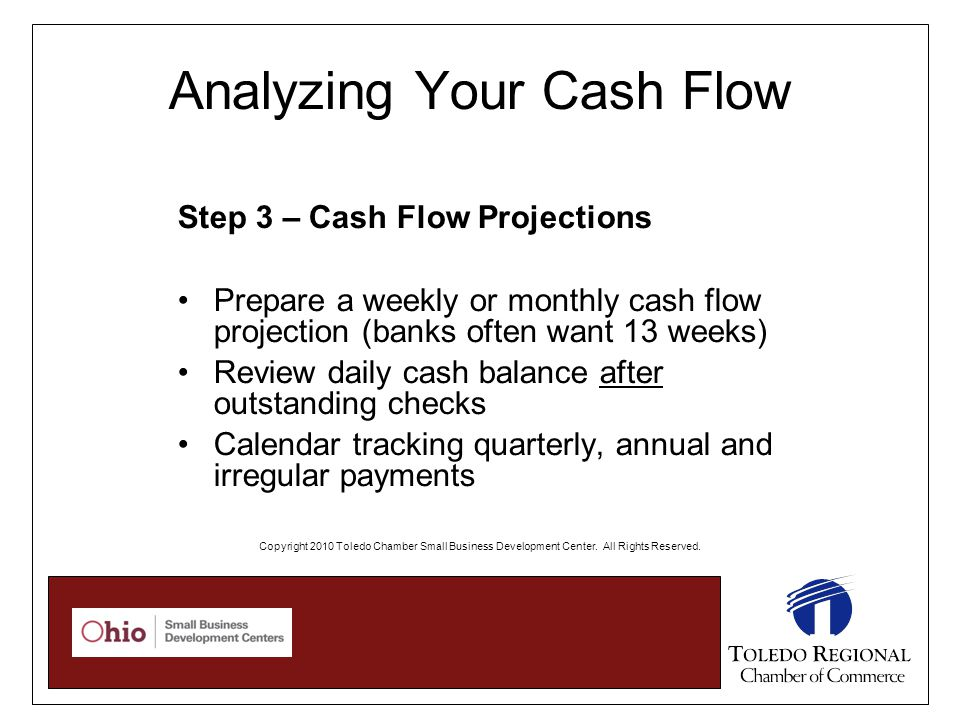 Analyzing Your Cash Flow Step 3 – Cash Flow Projections Prepare a weekly or monthly cash flow projection (banks often want 13 weeks) Review daily cash balance after outstanding checks Calendar tracking quarterly, annual and irregular payments Copyright 2010 Toledo Chamber Small Business Development Center.