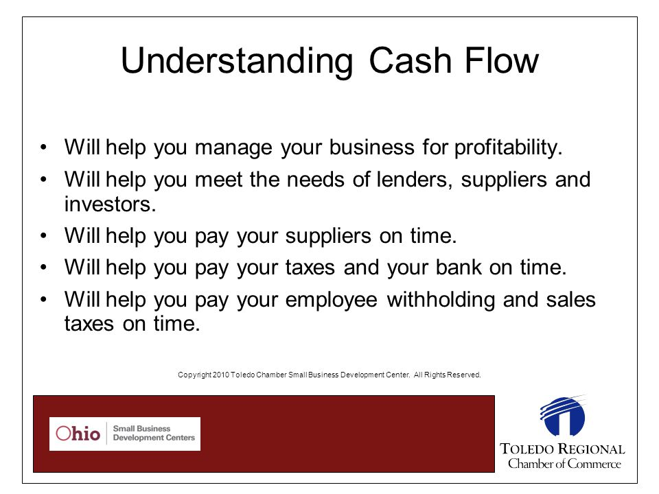 Understanding Cash Flow Will help you manage your business for profitability. Will help you meet the needs of lenders, suppliers and investors. Will h