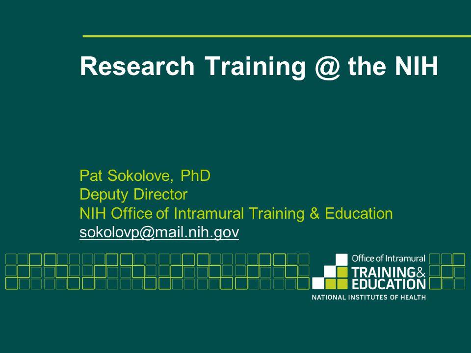 Research Training @ the NIH Pat Sokolove, PhD Deputy Director NIH Office of Intramural Training & Education sokolovp@mail.nih.gov