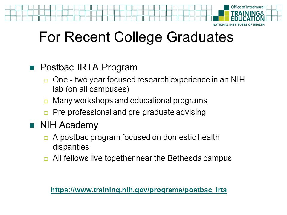 For Recent College Graduates Postbac IRTA Program  One - two year focused research experience in an NIH lab (on all campuses)  Many workshops and ed