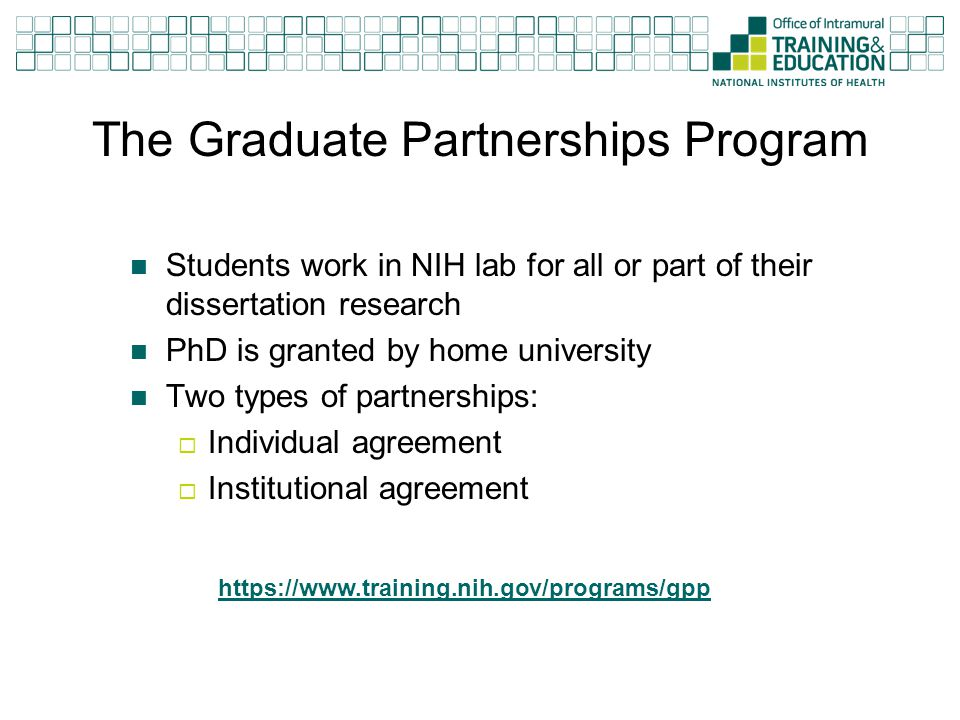 The Graduate Partnerships Program Students work in NIH lab for all or part of their dissertation research PhD is granted by home university Two types
