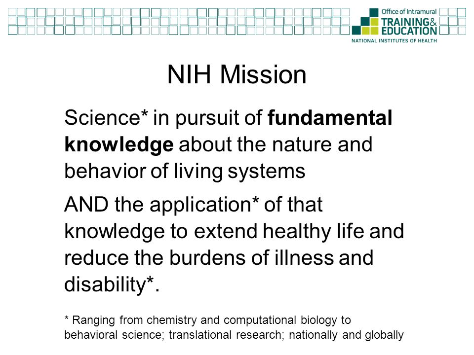 NIH Mission Science* in pursuit of fundamental knowledge about the nature and behavior of living systems AND the application* of that knowledge to ext