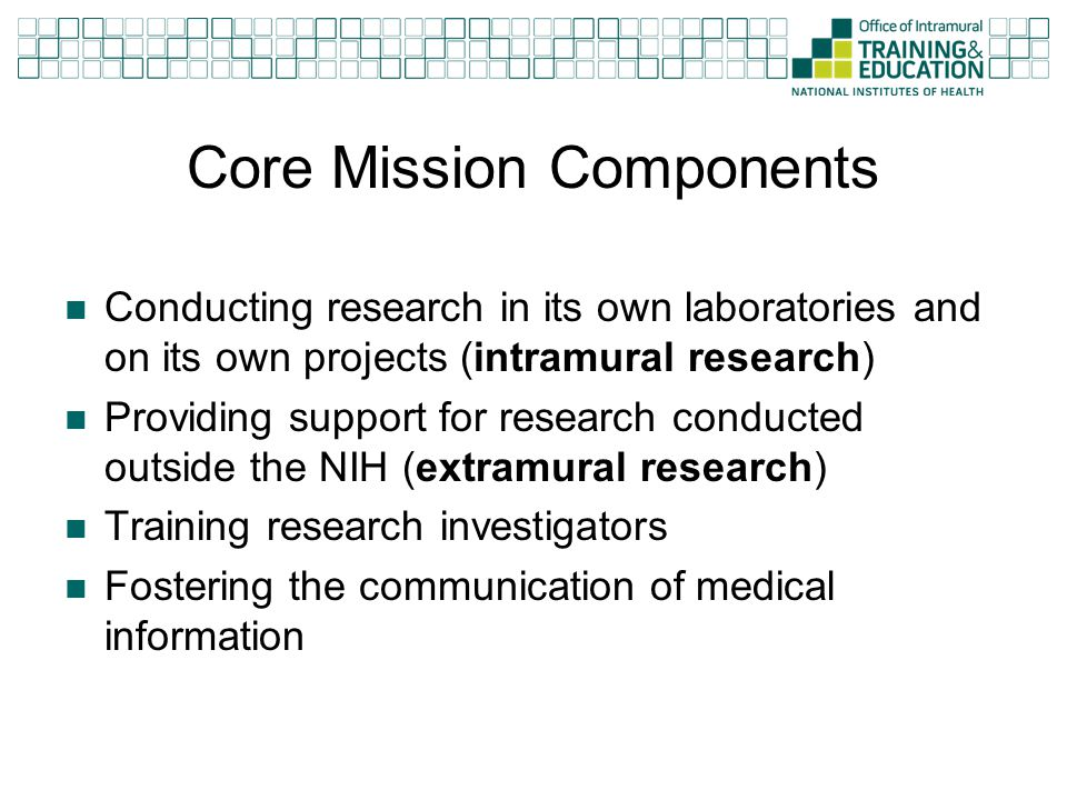 Core Mission Components Conducting research in its own laboratories and on its own projects (intramural research) Providing support for research condu