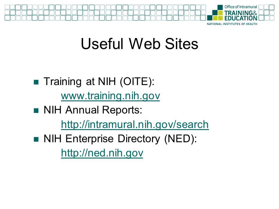 Useful Web Sites Training at NIH (OITE): www.training.nih.gov NIH Annual Reports: http://intramural.nih.gov/search NIH Enterprise Directory (NED): htt