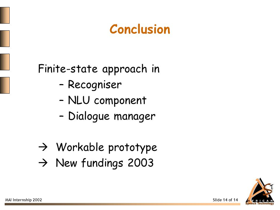 MAI Internship 2002 Slide 14 of 14 Conclusion Finite-state approach in –Recogniser –NLU component –Dialogue manager  Workable prototype  New fundings 2003