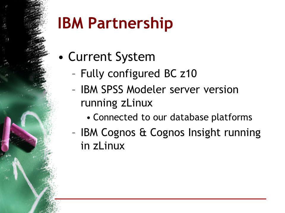 IBM Partnership Current System –Fully configured BC z10 –IBM SPSS Modeler server version running zLinux Connected to our database platforms –IBM Cognos & Cognos Insight running in zLinux