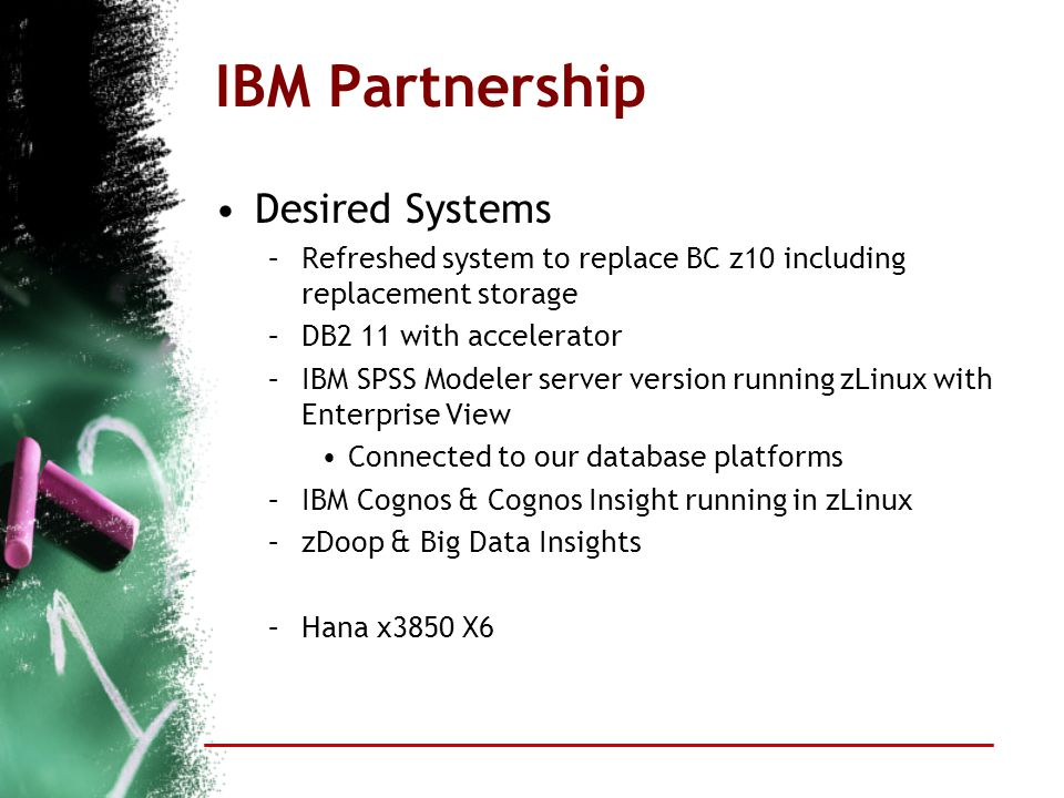 IBM Partnership Desired Systems –Refreshed system to replace BC z10 including replacement storage –DB2 11 with accelerator –IBM SPSS Modeler server ve