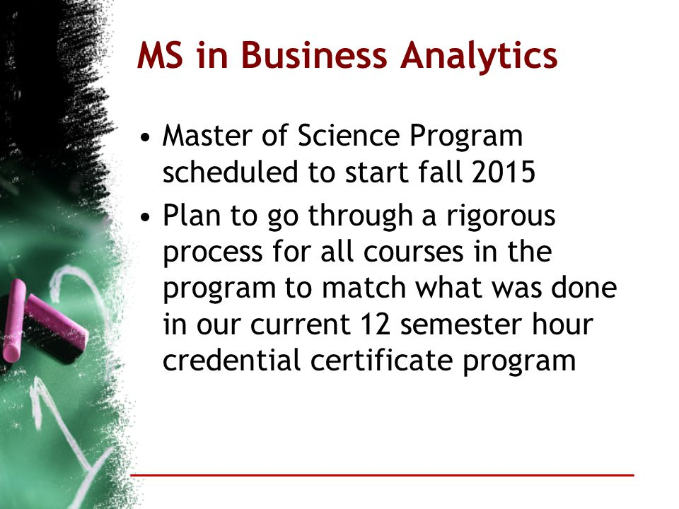 MS in Business Analytics Master of Science Program scheduled to start fall 2015 Plan to go through a rigorous process for all courses in the program t