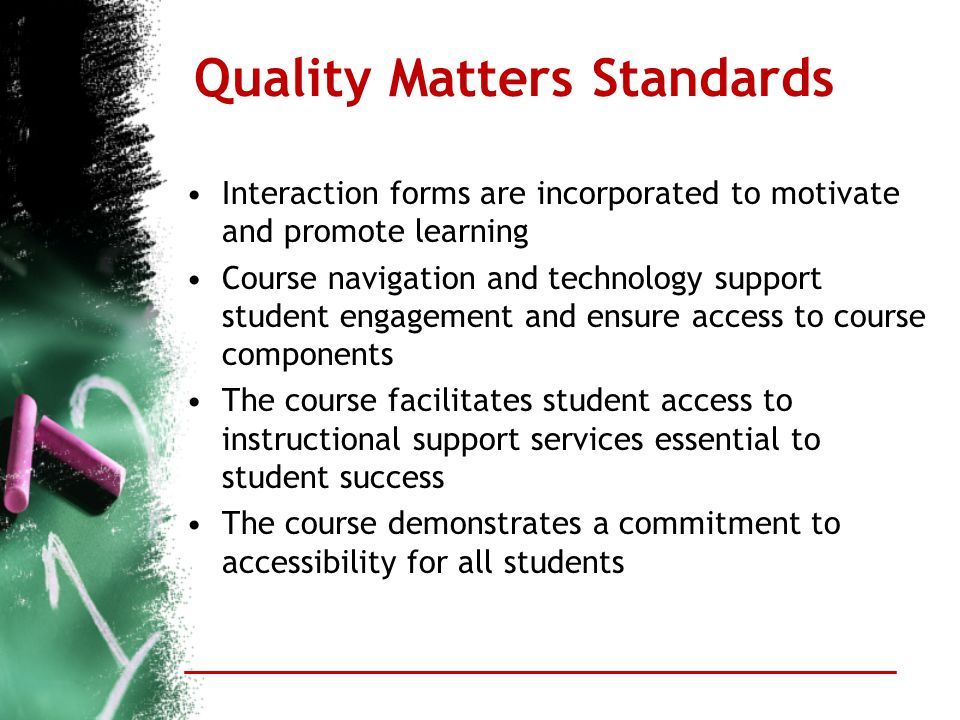 Quality Matters Standards Interaction forms are incorporated to motivate and promote learning Course navigation and technology support student engagem