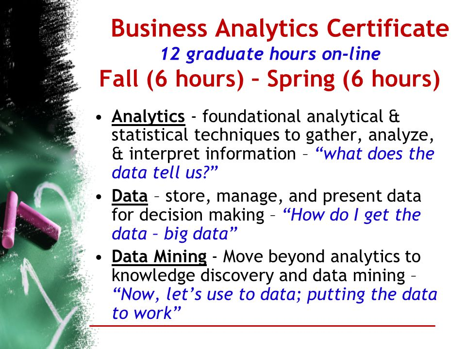 Business Analytics Certificate 12 graduate hours on-line Fall (6 hours) – Spring (6 hours) Analytics - foundational analytical & statistical technique