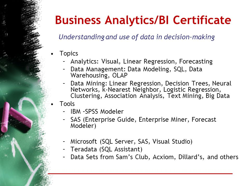 Business Analytics/BI Certificate Understanding and use of data in decision-making Topics –Analytics: Visual, Linear Regression, Forecasting –Data Man