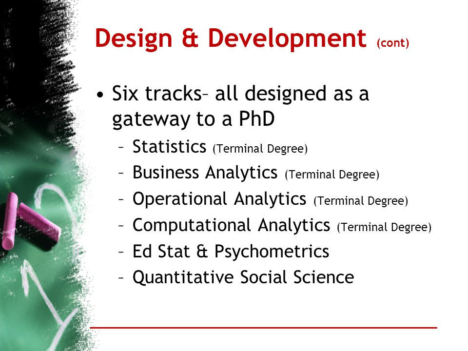 Design & Development (cont) Six tracks– all designed as a gateway to a PhD –Statistics (Terminal Degree) –Business Analytics (Terminal Degree) –Operat