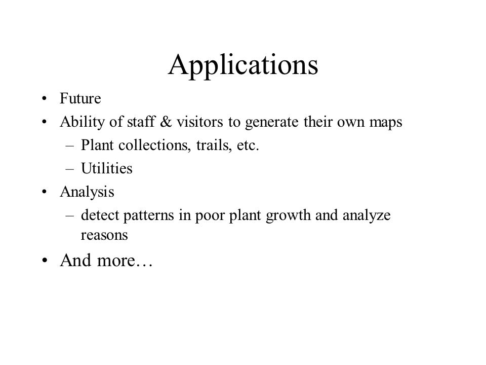 Applications Future Ability of staff & visitors to generate their own maps –Plant collections, trails, etc.