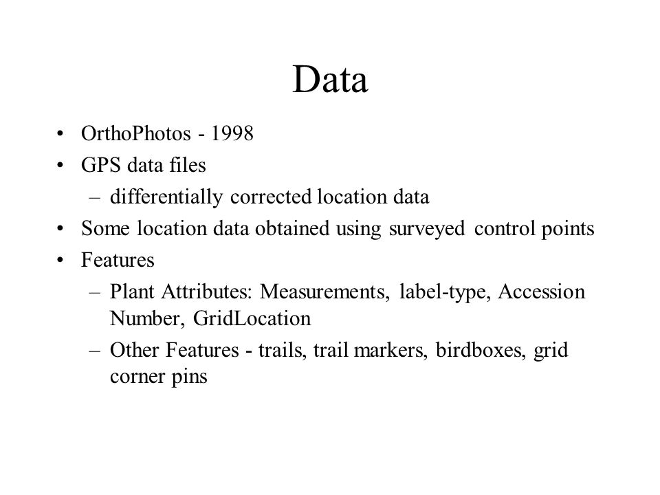 Data OrthoPhotos - 1998 GPS data files –differentially corrected location data Some location data obtained using surveyed control points Features –Plant Attributes: Measurements, label-type, Accession Number, GridLocation –Other Features - trails, trail markers, birdboxes, grid corner pins