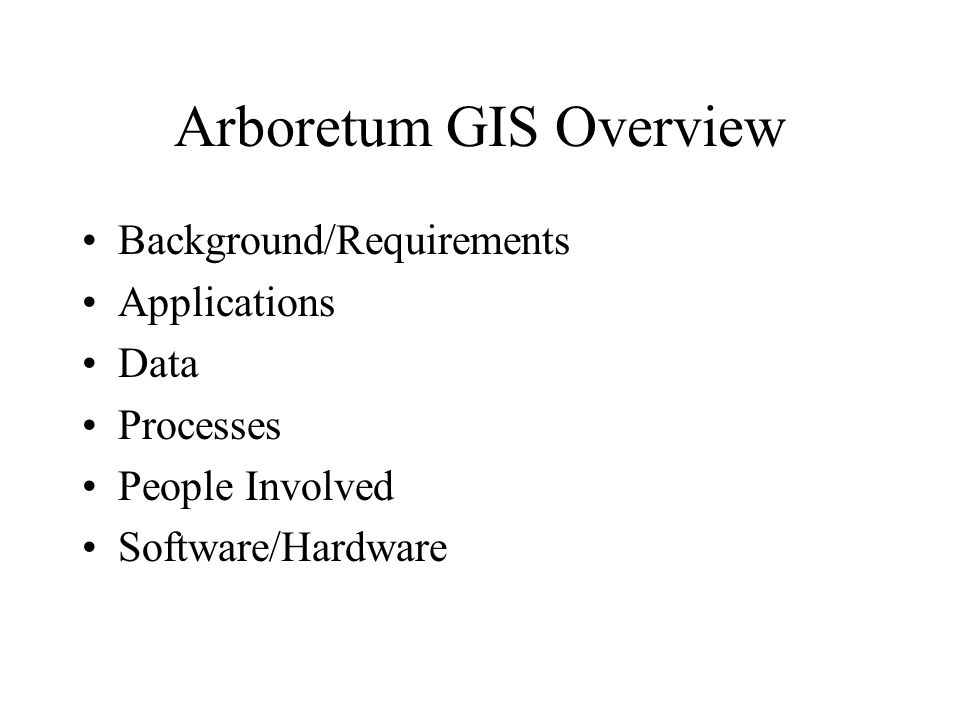 Arboretum GIS Overview Background/Requirements Applications Data Processes People Involved Software/Hardware