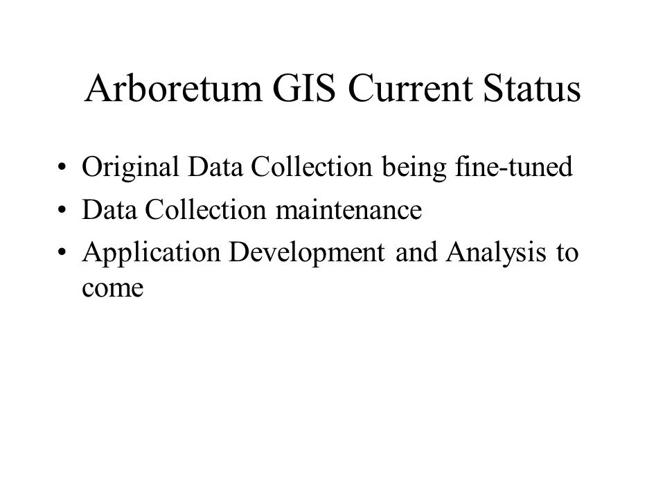 Arboretum GIS Current Status Original Data Collection being fine-tuned Data Collection maintenance Application Development and Analysis to come