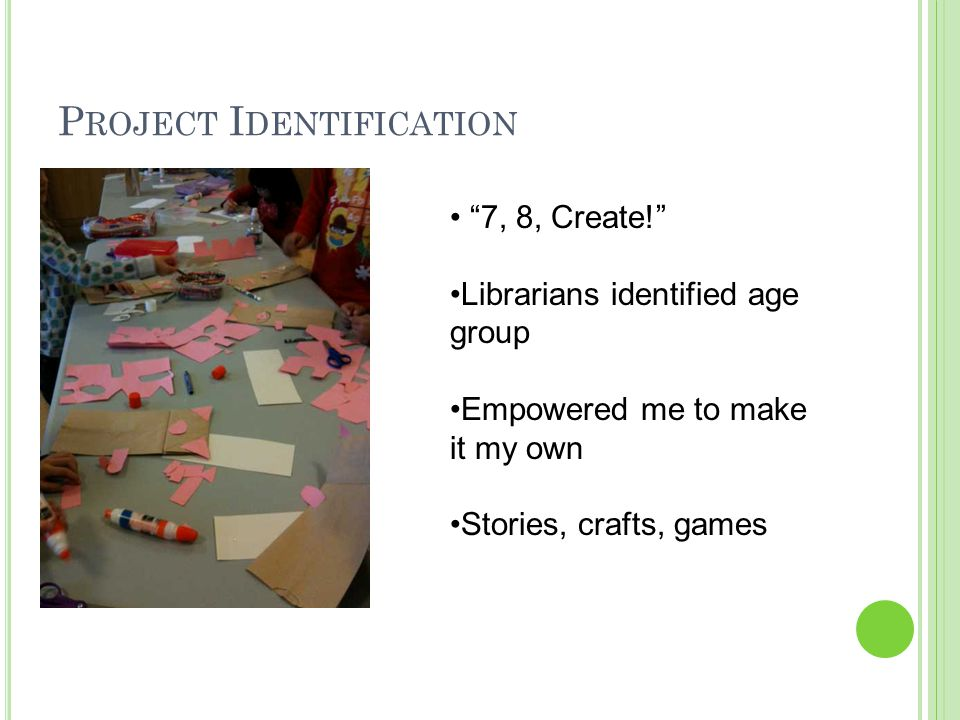 "P ROJECT I DENTIFICATION ""7, 8, Create!"" Librarians identified age group Empowered me to make it my own Stories, crafts, games"