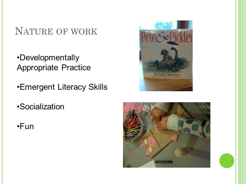 N ATURE OF WORK Developmentally Appropriate Practice Emergent Literacy Skills Socialization Fun