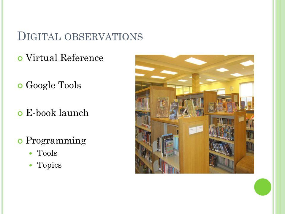D IGITAL OBSERVATIONS Virtual Reference Google Tools E-book launch Programming Tools Topics
