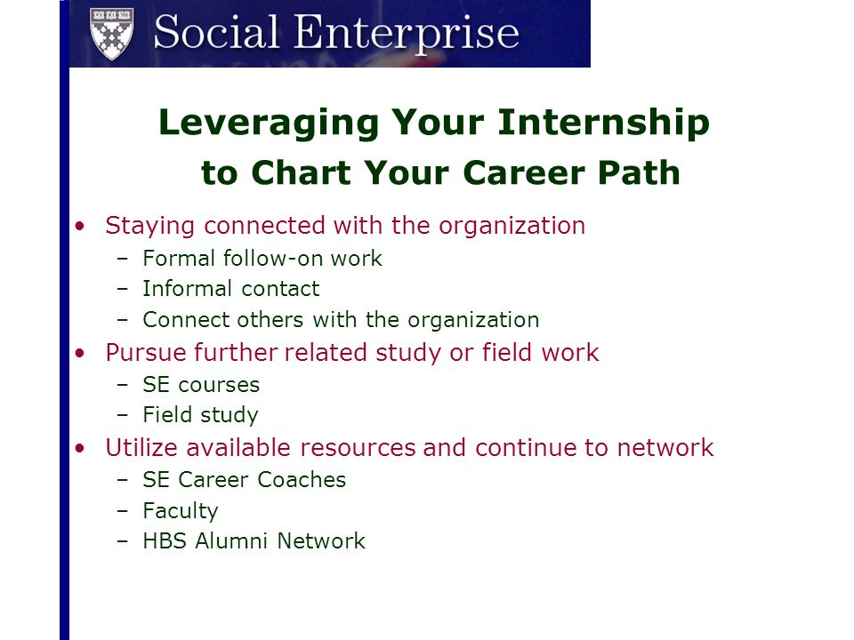 Leveraging Your Internship to Chart Your Career Path Staying connected with the organization –Formal follow-on work –Informal contact –Connect others