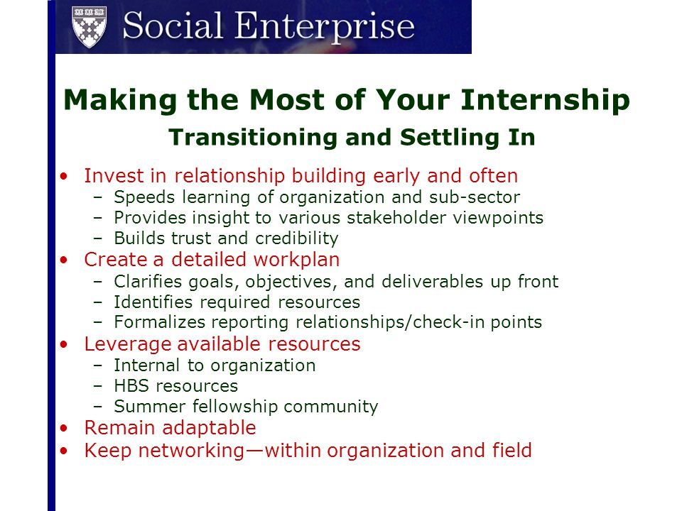 Making the Most of Your Internship Transitioning and Settling In Invest in relationship building early and often –Speeds learning of organization and