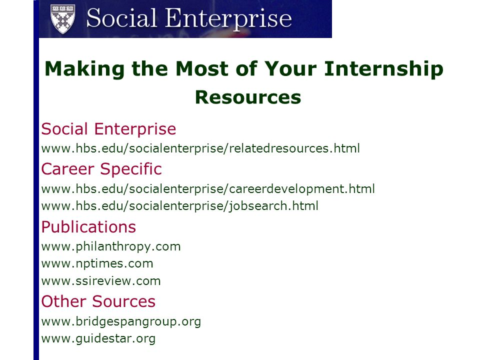 Making the Most of Your Internship Resources Social Enterprise www.hbs.edu/socialenterprise/relatedresources.html Career Specific www.hbs.edu/socialen