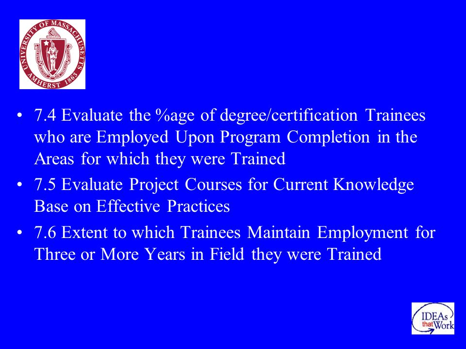 7.4 Evaluate the %age of degree/certification Trainees who are Employed Upon Program Completion in the Areas for which they were Trained 7.5 Evaluate Project Courses for Current Knowledge Base on Effective Practices 7.6 Extent to which Trainees Maintain Employment for Three or More Years in Field they were Trained