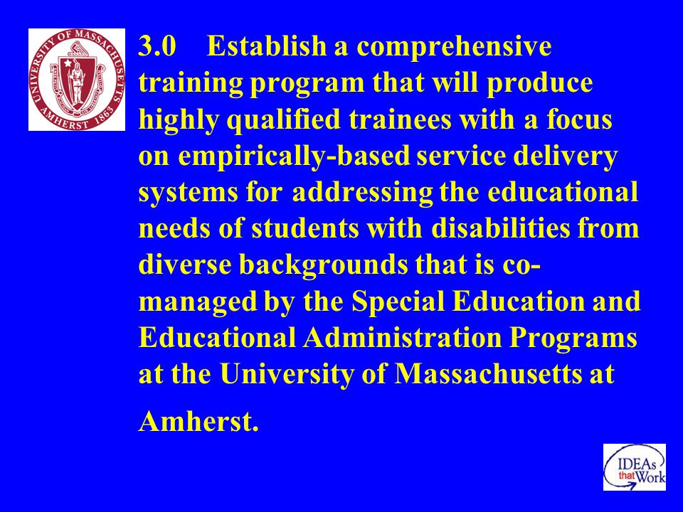 3.0 Establish a comprehensive training program that will produce highly qualified trainees with a focus on empirically-based service delivery systems for addressing the educational needs of students with disabilities from diverse backgrounds that is co- managed by the Special Education and Educational Administration Programs at the University of Massachusetts at Amherst.