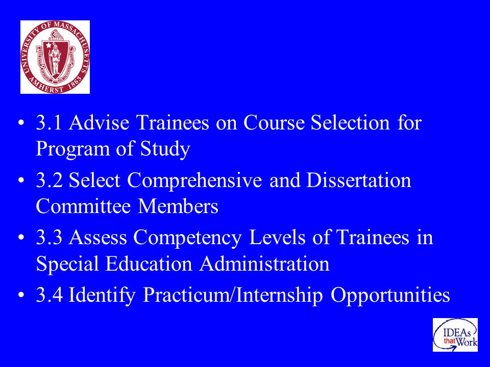 3.1 Advise Trainees on Course Selection for Program of Study 3.2 Select Comprehensive and Dissertation Committee Members 3.3 Assess Competency Levels of Trainees in Special Education Administration 3.4 Identify Practicum/Internship Opportunities