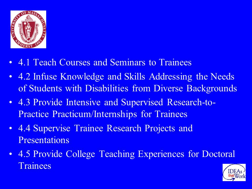 4.1 Teach Courses and Seminars to Trainees 4.2 Infuse Knowledge and Skills Addressing the Needs of Students with Disabilities from Diverse Backgrounds 4.3 Provide Intensive and Supervised Research-to- Practice Practicum/Internships for Trainees 4.4 Supervise Trainee Research Projects and Presentations 4.5 Provide College Teaching Experiences for Doctoral Trainees
