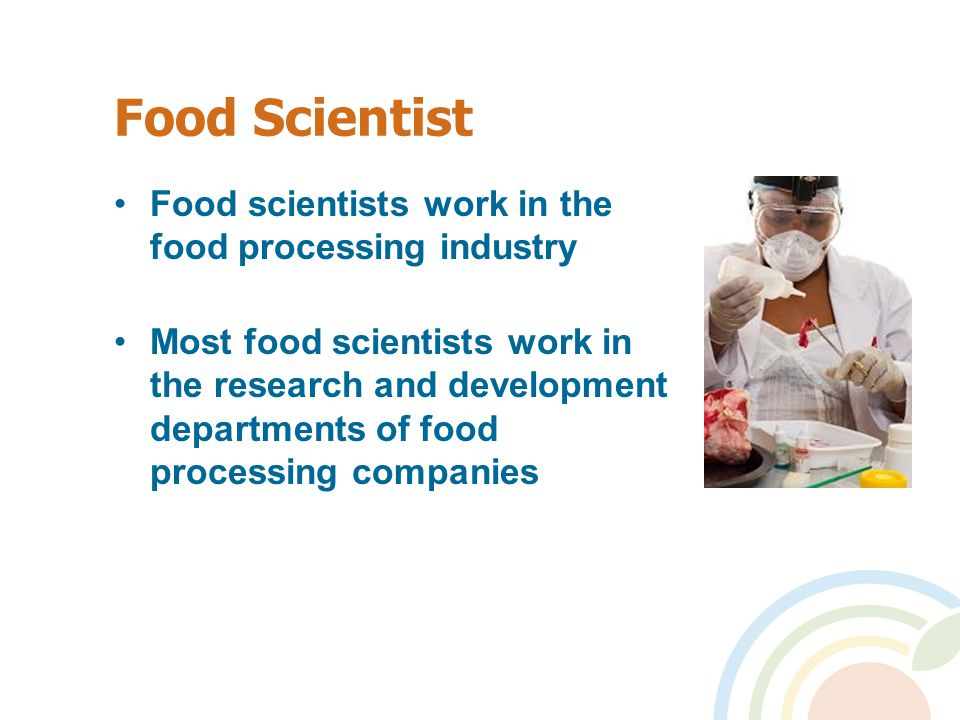 Food Scientist Food scientists work in the food processing industry Most food scientists work in the research and development departments of food processing companies