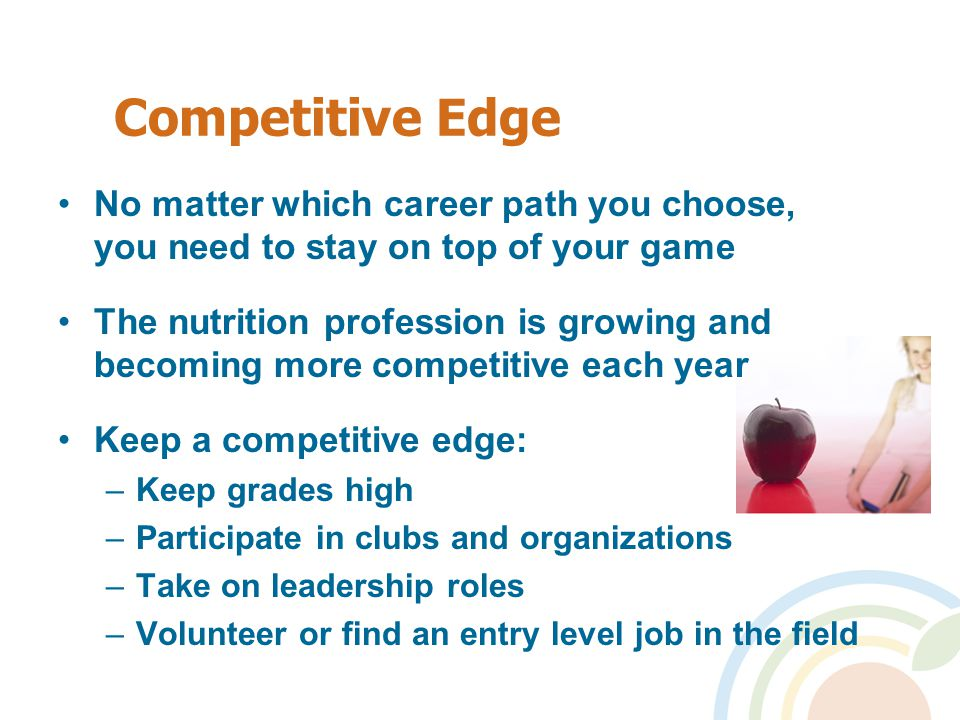 Competitive Edge No matter which career path you choose, you need to stay on top of your game The nutrition profession is growing and becoming more competitive each year Keep a competitive edge: –Keep grades high –Participate in clubs and organizations –Take on leadership roles –Volunteer or find an entry level job in the field