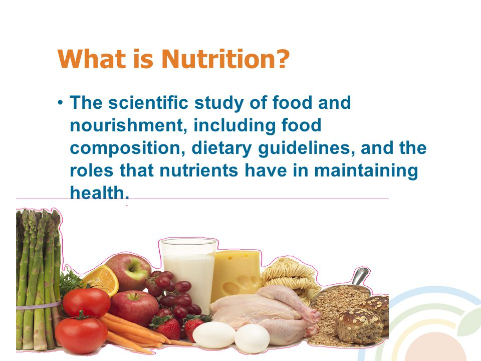 What is Nutrition? The scientific study of food and nourishment, including food composition, dietary guidelines, and the roles that nutrients have in