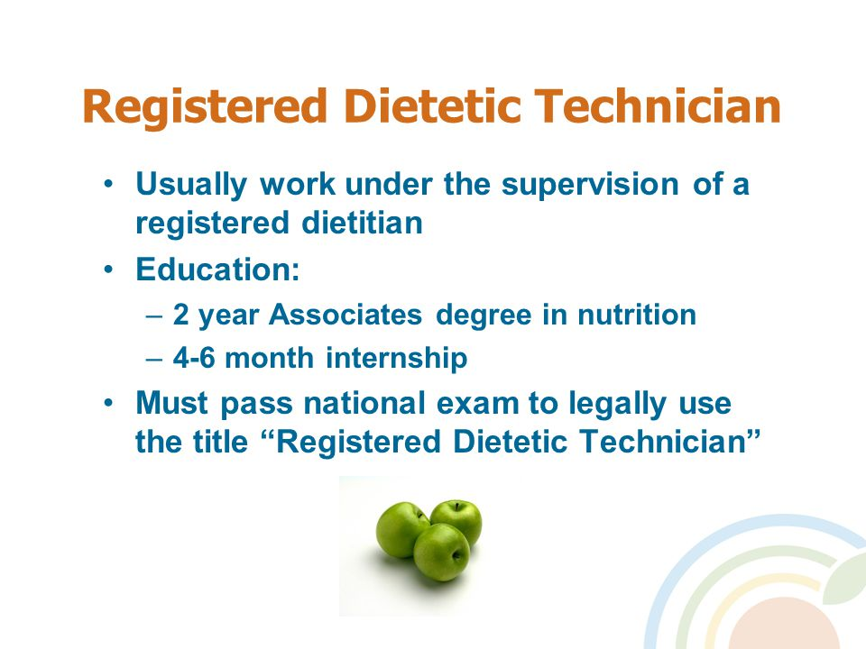 Registered Dietetic Technician Usually work under the supervision of a registered dietitian Education: –2 year Associates degree in nutrition –4-6 month internship Must pass national exam to legally use the title Registered Dietetic Technician