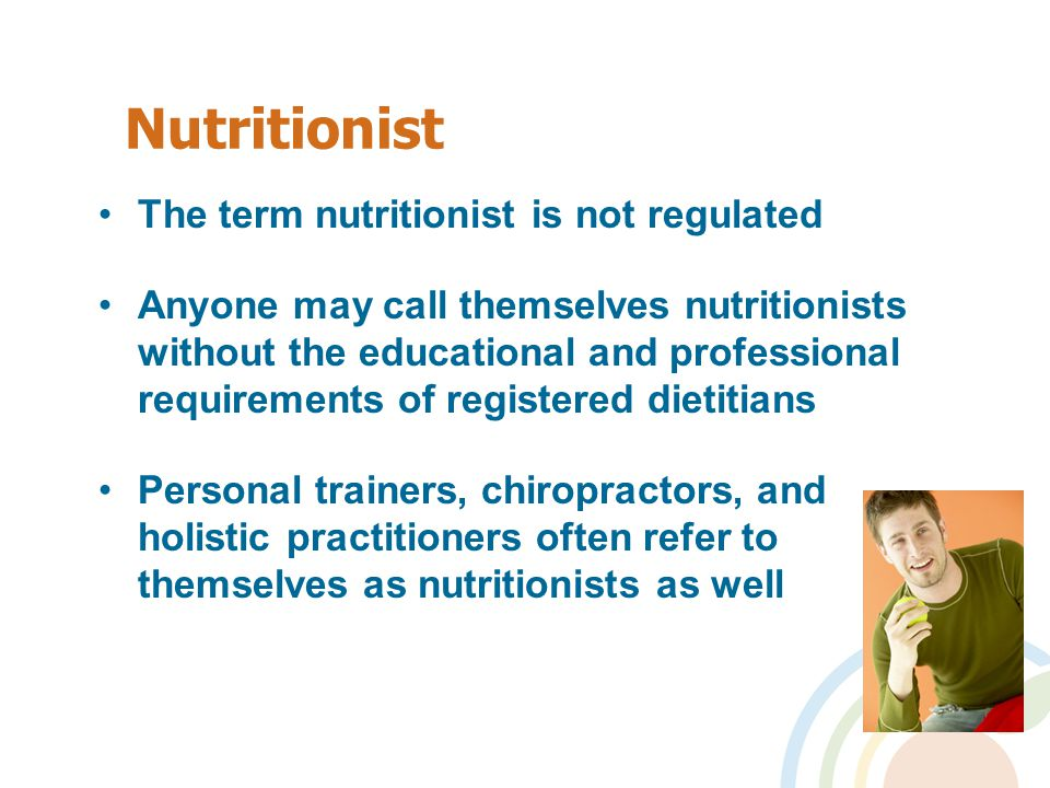 Nutritionist The term nutritionist is not regulated Anyone may call themselves nutritionists without the educational and professional requirements of registered dietitians Personal trainers, chiropractors, and holistic practitioners often refer to themselves as nutritionists as well