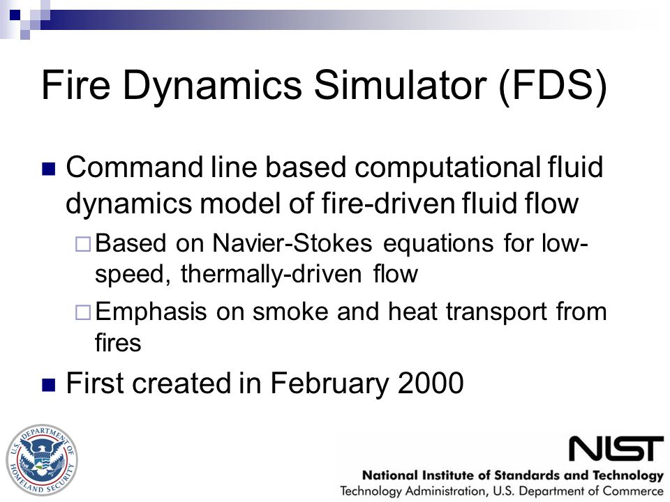 Fire Dynamics Simulator (FDS) Command line based computational fluid dynamics model of fire-driven fluid flow  Based on Navier-Stokes equations for l