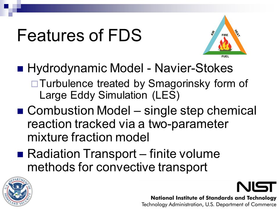 Features of FDS Hydrodynamic Model - Navier-Stokes  Turbulence treated by Smagorinsky form of Large Eddy Simulation (LES) Combustion Model – single s
