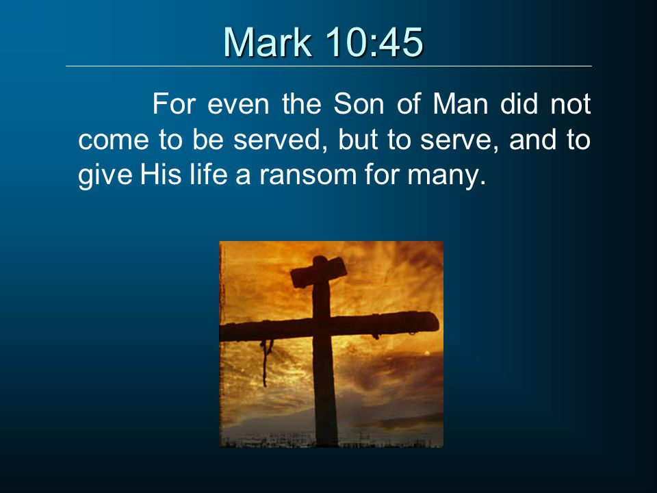 Mark 10:45 For even the Son of Man did not come to be served, but to serve, and to give His life a ransom for many.