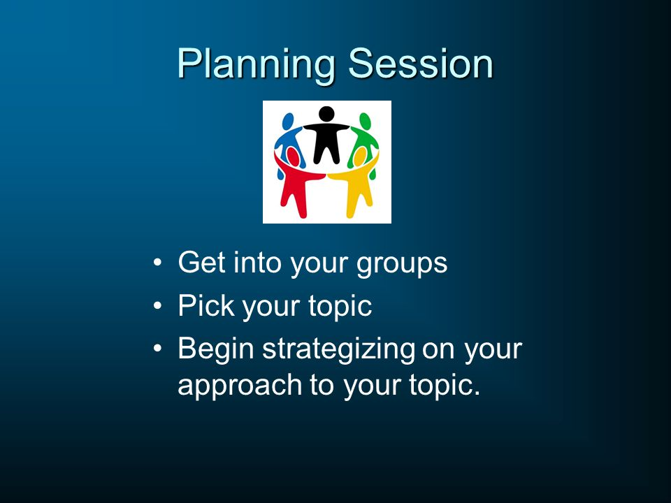 Planning Session Get into your groups Pick your topic Begin strategizing on your approach to your topic.