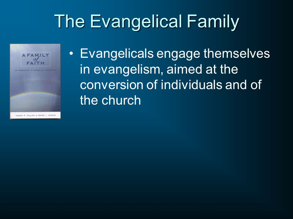 The Evangelical Family Evangelicals engage themselves in evangelism, aimed at the conversion of individuals and of the church