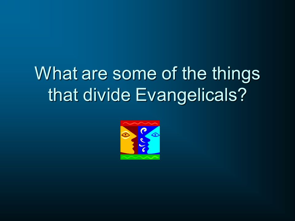 What are some of the things that divide Evangelicals?