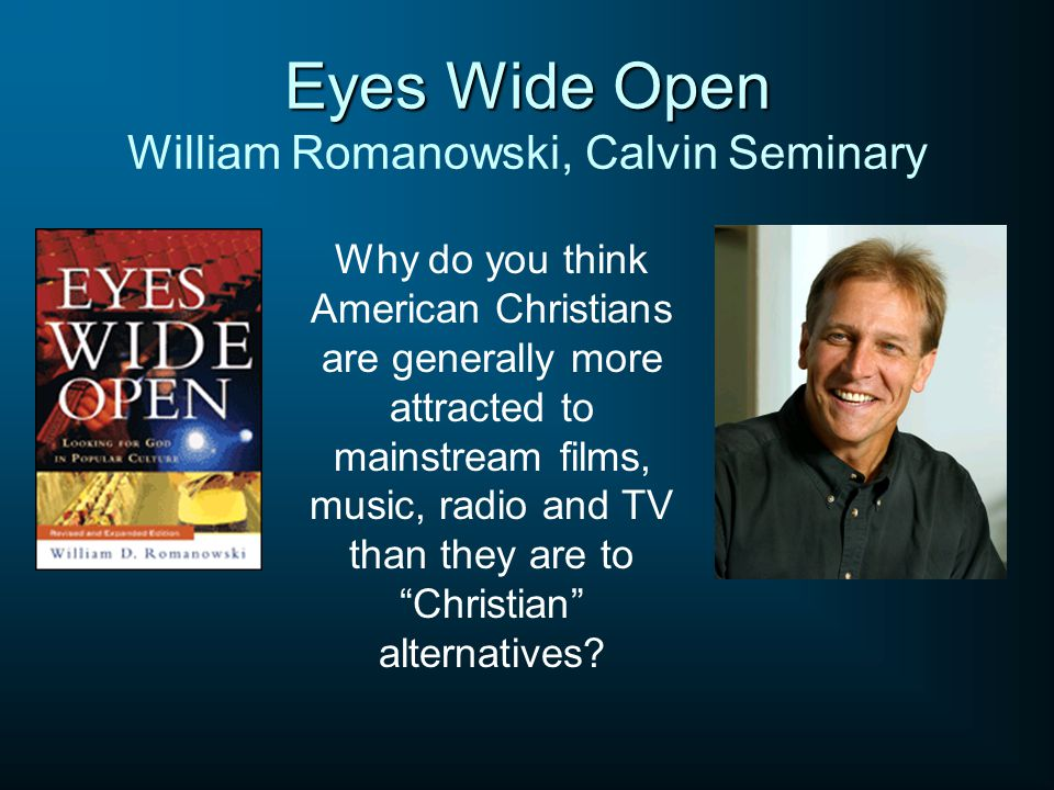 Eyes Wide Open Eyes Wide Open William Romanowski, Calvin Seminary Why do you think American Christians are generally more attracted to mainstream film