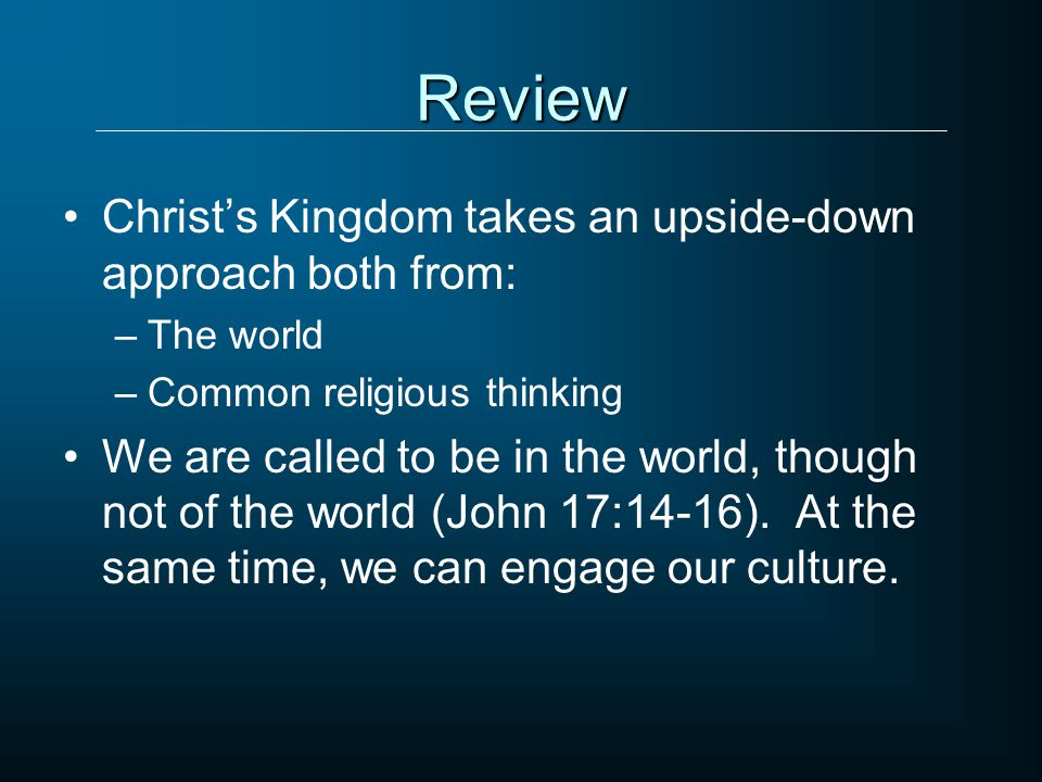 Review Christ's Kingdom takes an upside-down approach both from: –The world –Common religious thinking We are called to be in the world, though not of
