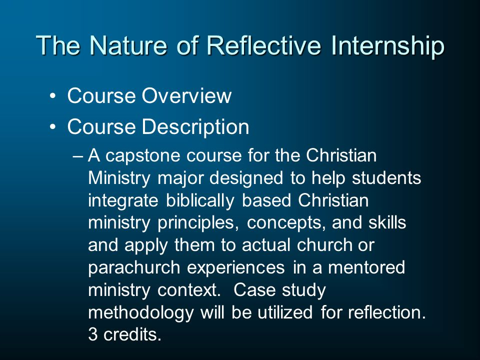 The Nature of Reflective Internship Course Overview Course Description –A capstone course for the Christian Ministry major designed to help students i
