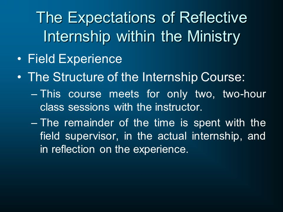 The Expectations of Reflective Internship within the Ministry Field Experience The Structure of the Internship Course: –This course meets for only two