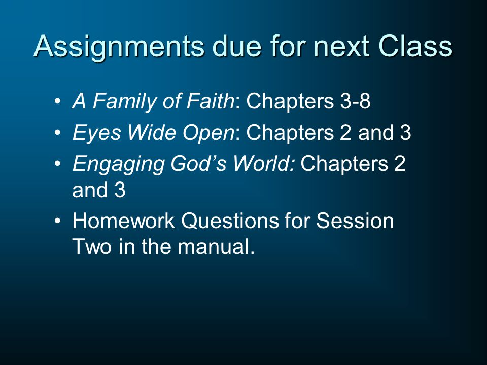 Assignments due for next Class A Family of Faith: Chapters 3-8 Eyes Wide Open: Chapters 2 and 3 Engaging God's World: Chapters 2 and 3 Homework Questi
