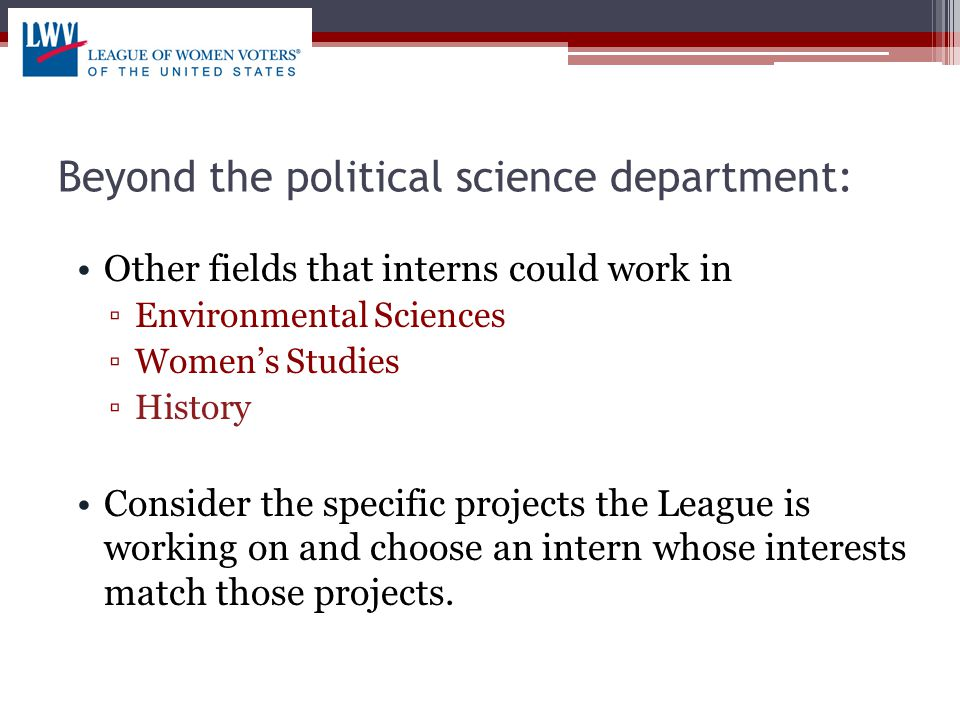Beyond the political science department: Other fields that interns could work in ▫Environmental Sciences ▫Women's Studies ▫History Consider the specific projects the League is working on and choose an intern whose interests match those projects.